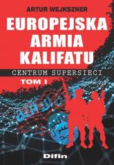 Europejska armia kalifatu Centrum supersieci Tom 1 - Artur Wejkszner | mała okładka