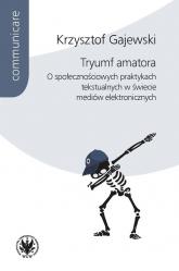 Tryumf amatora. O społecznościowych praktykach tekstualnych w świecie mediów elektronicznych - Krzysztof Gajewski | mała okładka