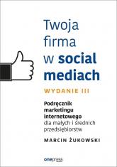 Twoja firma w social mediach. Podręcznik marketingu internetowego dla małych i średnich przedsiębiorców - Marcin Żukowski | mała okładka
