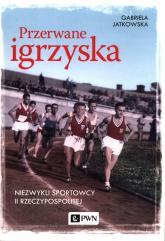 Przerwane igrzyska Niezwykli sportowcy II Rzeczypospolitej - Gabriela Jatkowska | mała okładka