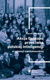 Akcja Gestapo przeciwko polskiej inteligencji w rejencji ciechanowskiej - Marcin Przegiętka   mała okładka