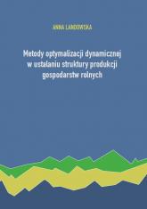 Metody optymalizacji dynamicznej w ustalaniu struktury produkcji gospodarstw rolnych - Anna Landowska | mała okładka