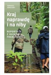 Kraj naprawdę i na niby Reportaże z Gujany Francuskiej - Tomasz Owsiany | mała okładka