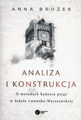 Analiza i konstrukcja O metodach badania pojęć w Szkole Lwowsko-Warszawskiej - Anna Brożek | mała okładka
