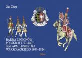 Barwa Legionów Polskich 1797-1807 oraz Księstwa Warszawskiego 1807-1814 - Jan Czop | mała okładka