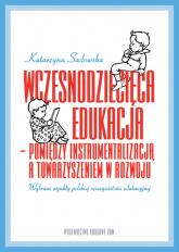 Wczesnodziecięca edukacja - pomiędzy instrumentalizacją a towarzyszeniem  w rozwoju wybrane aspekty polskiej rzeczywistości edukacyjnej - Katarzyna Sadowska | mała okładka