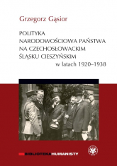Polityka narodowościowa państwa na czechosłowackim Śląsku Cieszyńskim w latach 1920-1938 - Grzegorz Gąsior | mała okładka
