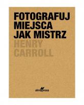 Fotografuj miejsca jak mistrz - Henry Caroll | mała okładka