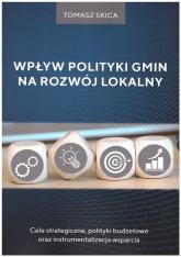 Wpływ polityki gmin na rozwój lokalny Cele strategiczne, polityki budżetowe oraz instrumentalizacja wsparcia - Tomasz Skica | mała okładka