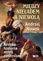 Między nieładem a niewolą Krótka historia myśli politycznej - Andrzej Nowak | mała okładka