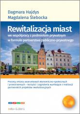 Rewitalizacja miast we współpracy z podmiotem prywatnym w formule  partnerstwa publiczno-prywatnego - Hajdys Dagmara, Ślebacka Magdalena | mała okładka