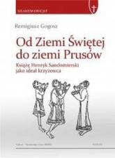 Od Ziemi Świętej do ziemi Prusów - Remigiusz Gogosz   mała okładka