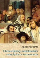 Chrześcijańscy intelektualiści wobec Żydów w średniowieczu - Gilbert Dahan | mała okładka