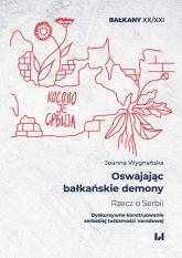 Oswajając bałkańskie demony Rzecz o Serbii Dyskursywne konstruowanie serbskiej tożsamości narodowej - Joanna Wygnańska | mała okładka