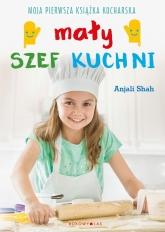 Mały szef kuchni. Moja pierwsza książka kucharska  - Anjali Shah | mała okładka