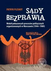 Sądy bezprawia Wokół pokazowych procesów politycznych organizowanych w Warszawie (1944–1989). - Patryk Pleskot | mała okładka