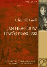 Jan Heweliusz i dwór francuski Bibliotheca Heveliana Tom 3 - Chantall Grell | mała okładka