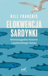 Elokwencja sardynki Niewiarygodne historie z podwodnego świata - Bill François | mała okładka