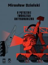 O potrzebie twórczego antykomunizmu - Mirosław Dzielski | mała okładka