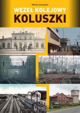 Węzeł kolejowy Koluszki - Michał Jerczyński | mała okładka