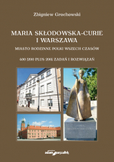 Maria Skłodowska-Curie i Warszawa Miasto rodzinne Polki wszech czasów. 400 (200 plus 200) zadań i rozwiązań - Zbigniew Grochowski   mała okładka