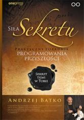 Siła Sekretu Praktyczny poradnik programowania przyszłości - Andrzej Batko | mała okładka