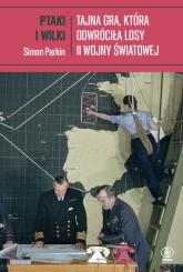 Ptaki i wilki Tajna gra, która odwróciła losy II wojny światowej - Simon Parkin   mała okładka