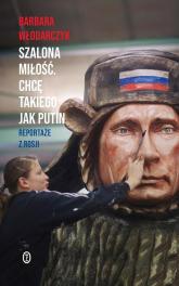 Szalona miłość Chcę takiego jak Putin Reportaże z Rosji - Barbara Włodarczyk | mała okładka
