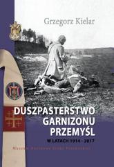 Duszpasterstwo Garnizonu Przemyśl w latach 1914-2017 - Grzegorz Kielar | mała okładka