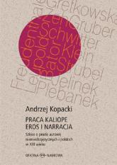 Praca Kaliope Eros i narracja Szkice o prozie autorek niemieckojęzycznych i polskich w XXI wieku - Andrzej Kopacki | mała okładka