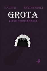 Grota i inne opowiadania - Kacper Szydłowski   mała okładka