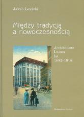Między tradycją a nowoczesnością Architektura Lwowa lat 1893-1918 - Jakub Lewicki   mała okładka