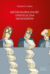 Krótkowzroczność strategiczna menedżerów - Wojciech Czakon | mała okładka