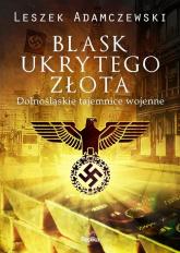 Blask ukrytego złota Dolnośląskie tajemnice wojenne - Leszek Adamczewski | mała okładka