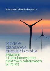 Modele biznesowe przedsiębiorstw związane z funkcjonowaniem elektrowni wiatrowych w Polsce - Jabłońska-Przywecka Katarzyna A. | mała okładka