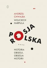 Polska-Rosja Historia obsesji obsesja historii - Chwalba Andrzej, Harpula Wojciech | mała okładka