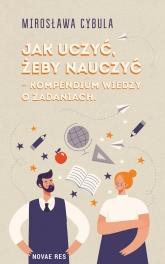 Jak uczyć, żeby nauczyć – kompendium wiedzy o zadaniach - Mirosława Cybula | mała okładka