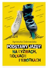 Podstawy jazdy na łyżwach rolkach i wrotkach - Agnieszka Dobrowolska | mała okładka