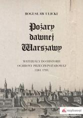 Pożary dawnej Warszawy Materiały do historii ochrony przeciwpożarowej (1261–1795) - Bogusław Ulicki | mała okładka