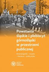 Powstania śląskie i plebiscyt górnośląski w przestrzeni publicznej Kinematografia – muzyka – literatura – publicystyka -  | mała okładka