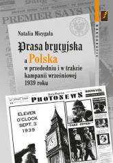 Prasa brytyjska a Polska  w przededniu i w trakcie kampanii wrześniowej 1939 roku - Natalia Micygała | mała okładka