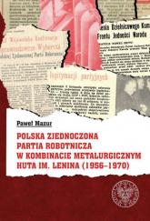 Polska Zjednoczona Partia Robotnicza w Kombinacie Metalurgicznym Huty im. Lenina (1956-1970) - Paweł Mazur   mała okładka