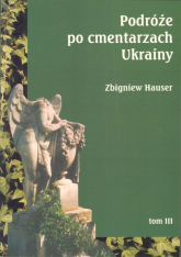 Podróże po cmentarzach Ukrainy dawnej Małopolski Wschodniej Tom 3 - Zbigniew Hauser | mała okładka