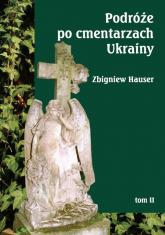 Podróże po cmentarzach Ukrainy Tom 2 dawnej Małopolski Wschodniej - Zbigniew Hauser | mała okładka