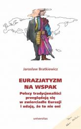 Eurazjatyzm na wspak Polscy tradycjonaliści przeglądają się w zwierciadle Eurazji i udają, że to nie oni - Jarosław Bratkiewicz   mała okładka