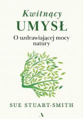 Kwitnący umysł O uzdrawiającej mocy natury - Sue Stuart-Smith | mała okładka