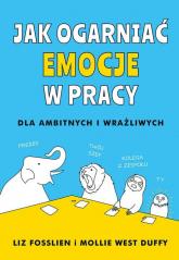 Jak ogarniać emocje w pracy - Fosslien Liz, West-Duffy Mollie | mała okładka
