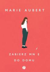 Zabierz mnie do domu - Marie Aubert | mała okładka