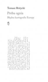 Próba ognia Błędna kartografia Europy - Tomasz Różycki | mała okładka