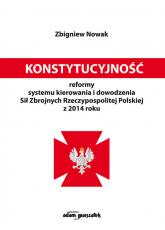 Konstytucyjność reformy systemu kierowania i dowodzenia Sił Zbrojnych Rzeczypospolitej Polskiej z 2014 roku - Zbigniew Nowak | mała okładka